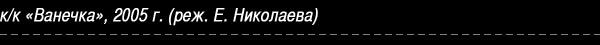 Кино-картина «Ванечка», 2005 г. (реж. Е. Николаева)