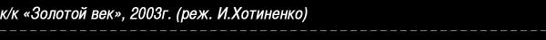 Кино-картина «Золотой век», 2003 (реж. И.Хотиненко)